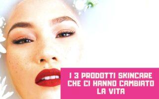 3 prodotti skin care che ci hanno cambiato la vita